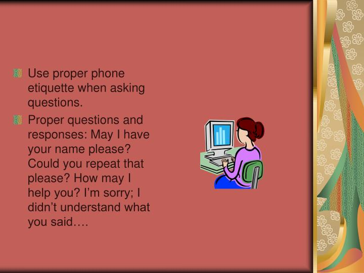 proper telephone etiquette The truth is, while it isn't rocket science, proper telephone etiquette in a work environment involves a bit more than the ability to utter a greeting since it may be your initial point of contact with a client, customer or even your employer, it is your opportunity to make a good first impression , or a poor one.