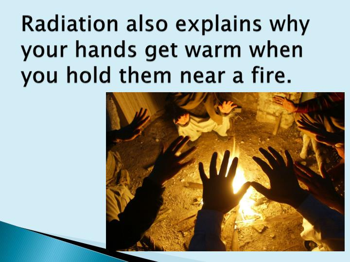 Radiation also explains why your hands get warm when you hold them near a fire.