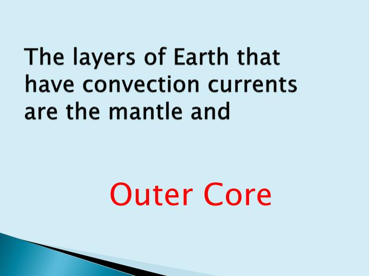 The layers of Earth that have convection currents are the mantle and