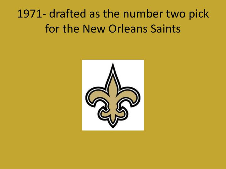 1971- drafted as the number two pick for the New Orleans Saints