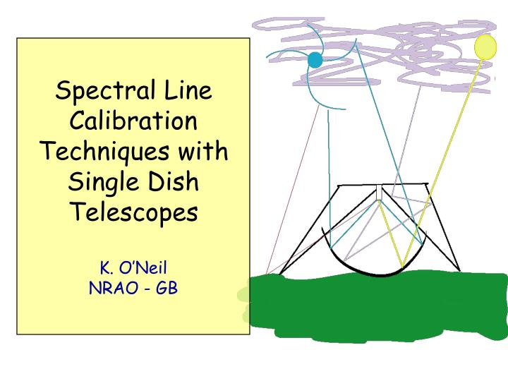 Spectral line calibration techniques with single dish telescopes k o neil nrao gb