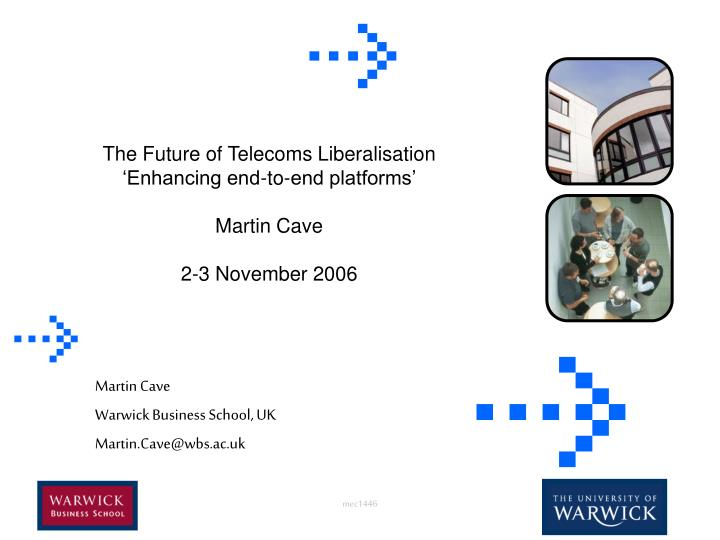 the future of telecoms liberalisation enhancing end to end platforms martin cave 2 3 november 2006 n.