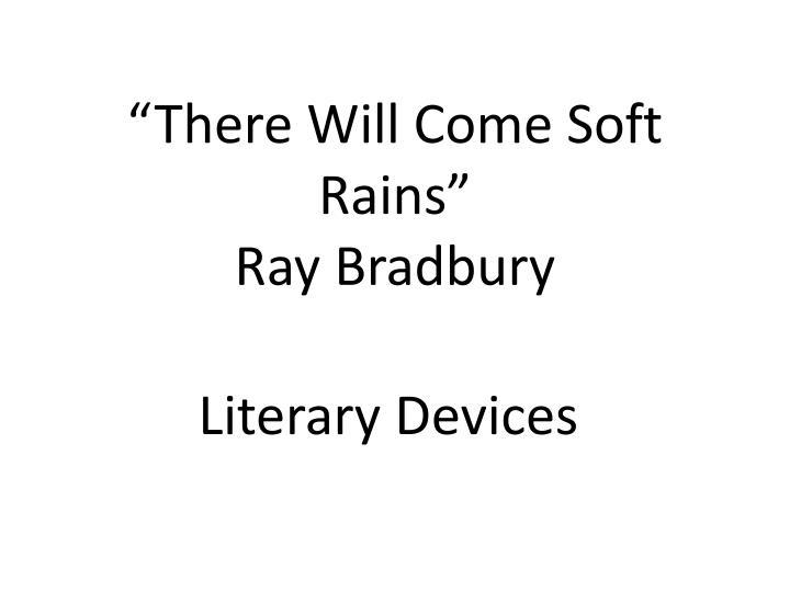 there will come soft rains essay Two analysis essays on the story: august 2026: there will come soft rains 1 in 1950, ray bradbury wrote the story august 2026: there will come soft rains, a post-apocalyptic tale of a.