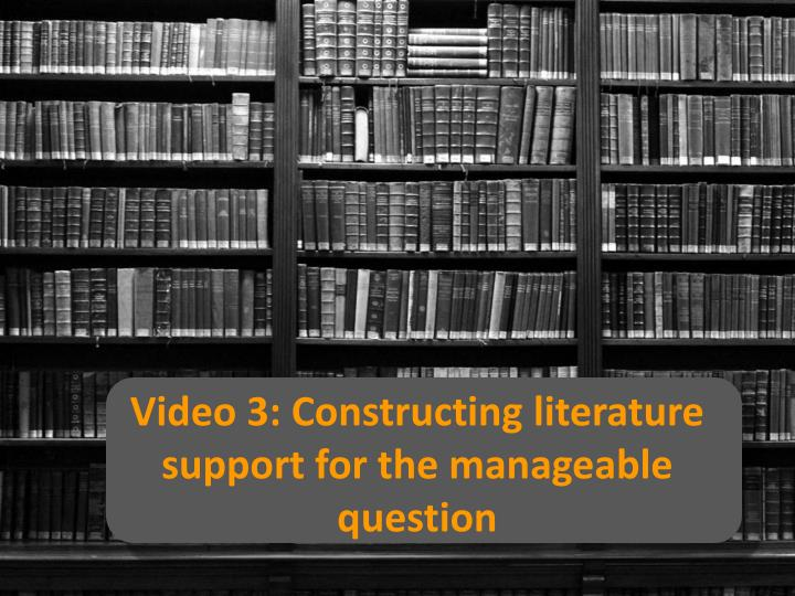 video 3 constructing literature support for the manageable question n.