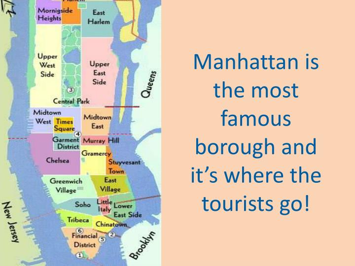 Manhattan is the most famous borough and it's where the tourists go!