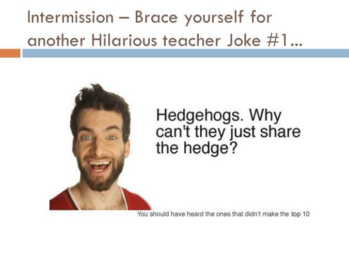 Intermission – Brace yourself for another Hilarious teacher Joke #1...