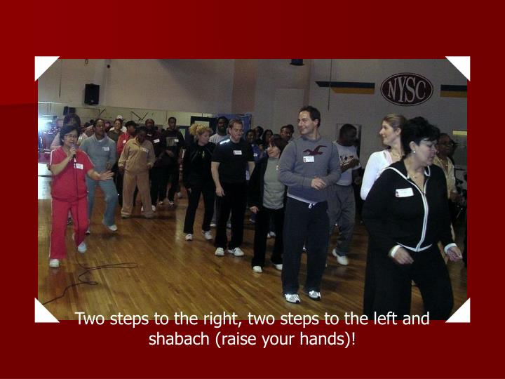 Two steps to the right, two steps to the left and shabach (raise your hands)!
