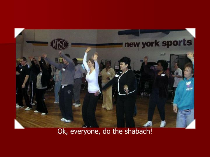Ok, everyone, do the shabach!