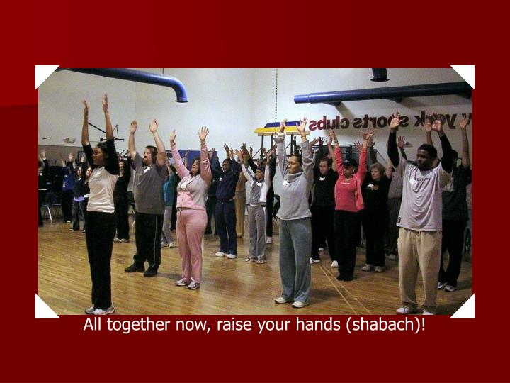 All together now, raise your hands (shabach)!