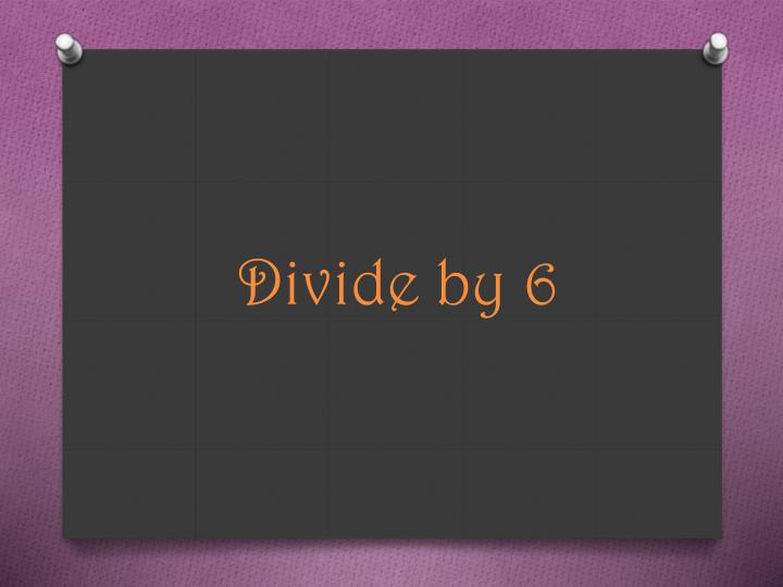 Divide by 6