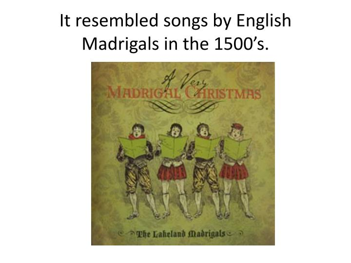 It resembled songs by English Madrigals in the 1500's.