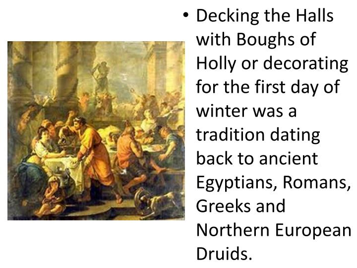 Decking the Halls with Boughs of Holly or decorating for the first day of winter was a tradition dating back to ancient Egyptians, Romans, Greeks and Northern European Druids.