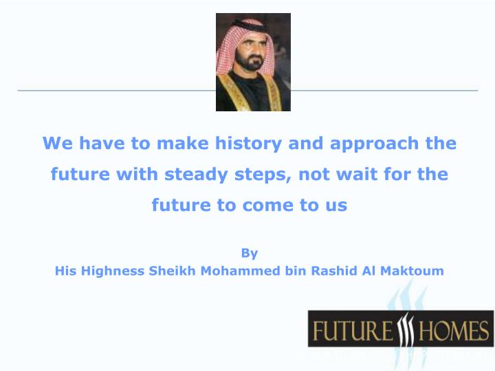 We have to make history and approach the future with steady steps, not wait for the future to come to us