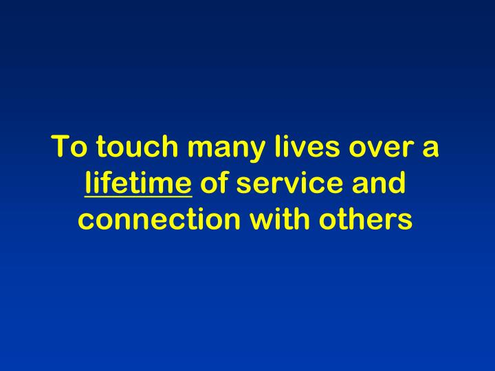 To touch many lives over a