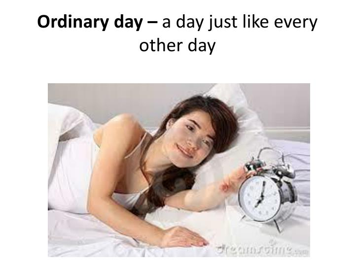 Ordinary day a day just like every other day