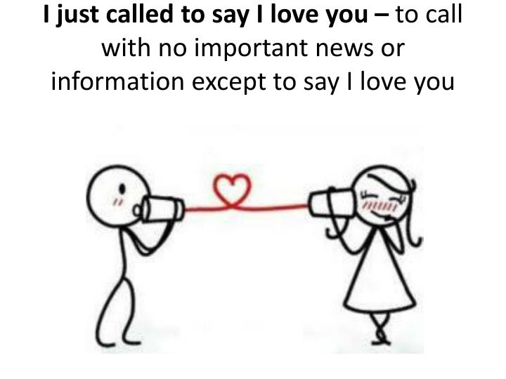I just called to say I love you –