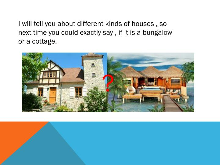 I will tell you about different kinds of houses , so next time you could exactly say