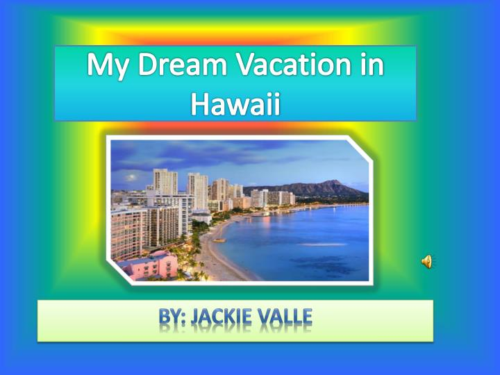 a dream vacation essay Free essay: my perfect dream vacation: there's no place like home almost everyone has their own idea of a dream vacation it's the perfect place to get away.