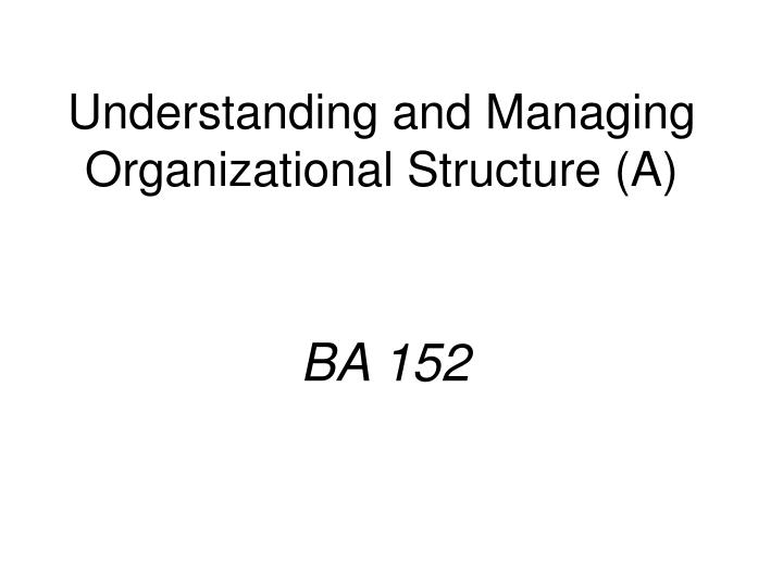 understanding and managing organizational structure a n.