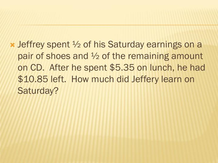 Jeffrey spent ½ of his Saturday earnings on a pair of shoes and ½ of the remaining amount on CD.  After he spent $5.35 on lunch, he had $10.85 left.  How much did Jeffery learn on Saturday?