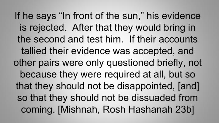 """If he says """"In front of the sun,"""" his evidence is rejected.  After that they would bring in the second and test him.  If their accounts tallied their evidence was accepted, and other pairs were only questioned briefly, not because they were required at all, but so that they should not be disappointed, [and] so that they should not be dissuaded from coming."""