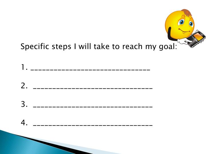 Specific steps I will take to reach my goal: