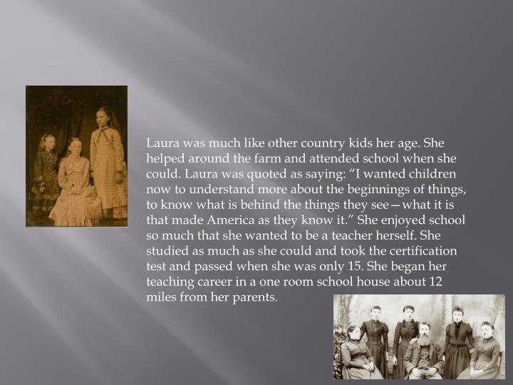 Laura was much like other country kids her age. She helped around the farm and attended school when ...