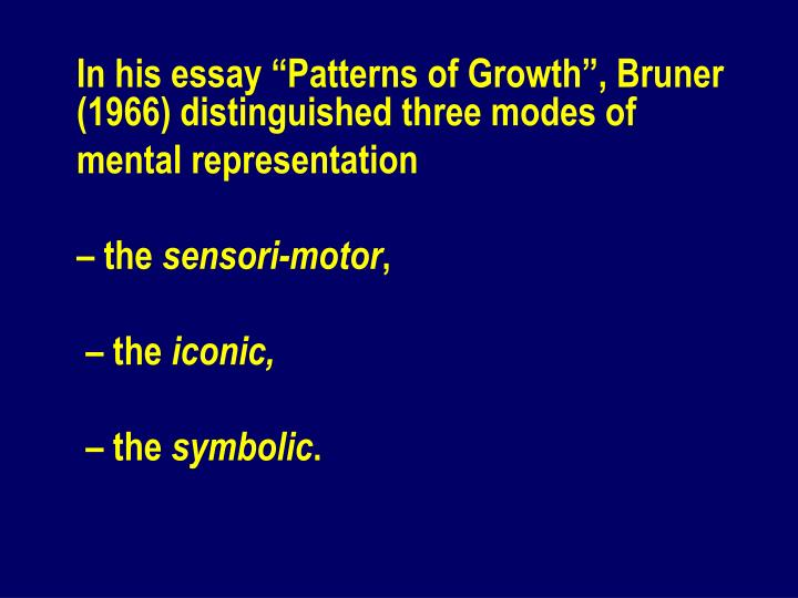 "In his essay ""Patterns of Growth"", Bruner (1966) distinguished three modes of"