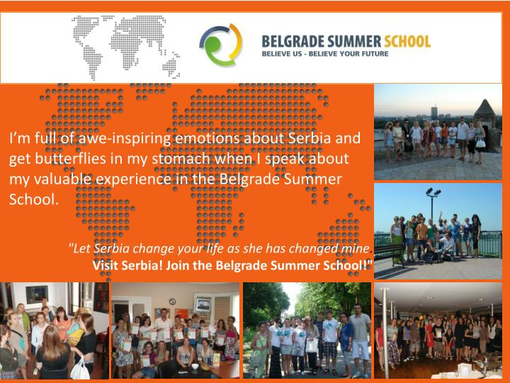 I'm full of awe-inspiring emotions about Serbia and get butterflies in my stomach when I speak about my valuable experience in the Belgrade Summer School.