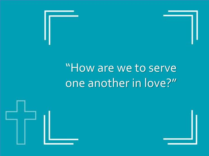 """""""How are we to serve one another in love?"""""""