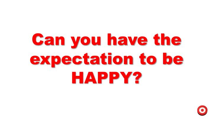 Can you have the expectation to be HAPPY?