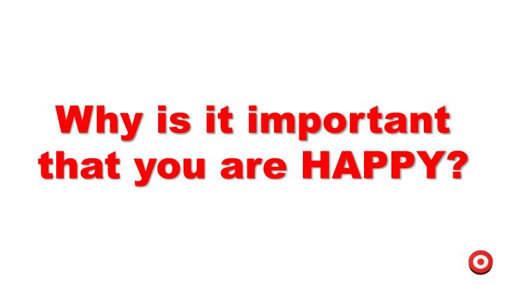 Why is it important that you are HAPPY?