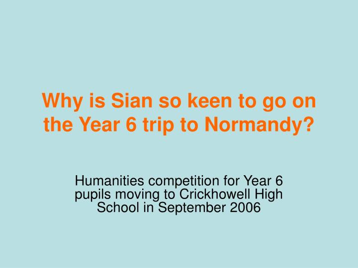 why is sian so keen to go on the year 6 trip to normandy n.