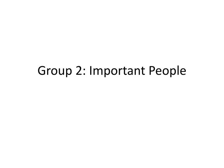 Group 2 important people