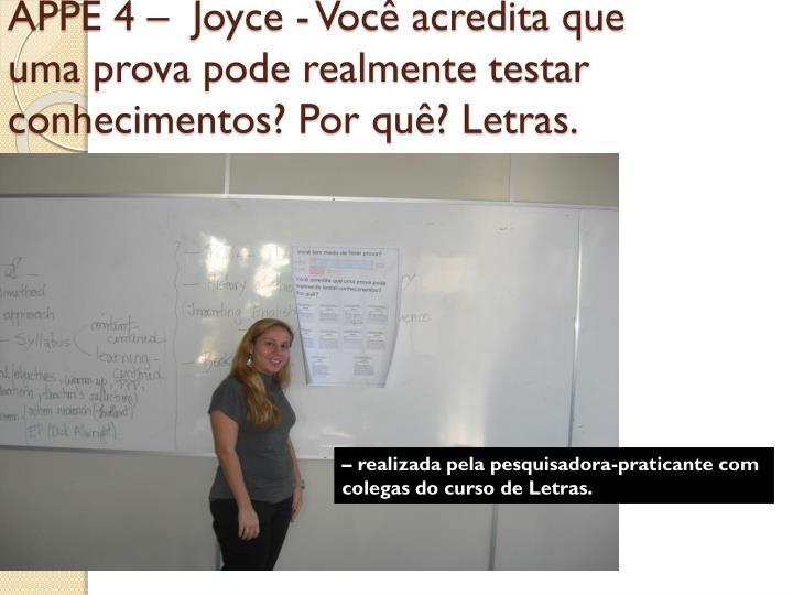 APPE 4 –  Joyce - Você acredita que uma prova pode realmente testar conhecimentos? Por quê? Letras.
