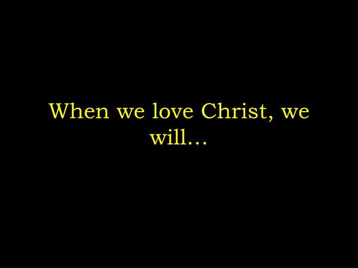 When we love Christ, we will…