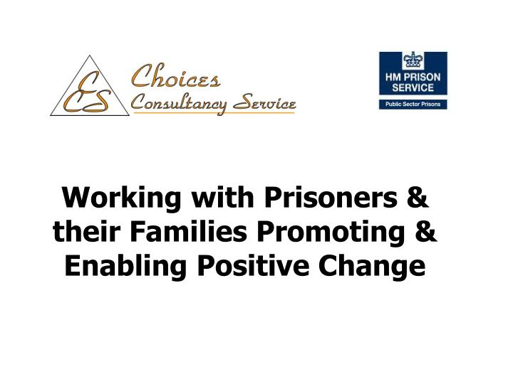 working with prisoners their families promoting enabling positive change n.