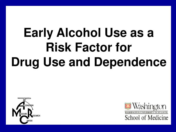 early alcohol use as a risk factor for drug use and dependence n.
