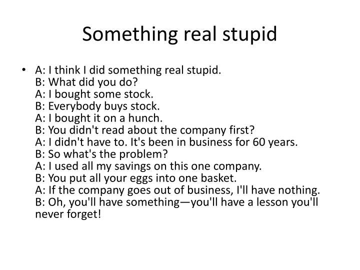 Something real stupid