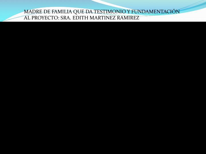 MADRE DE FAMILIA QUE DA TESTIMONIO Y FUNDAMENTACIÓN AL PROYECTO: SRA. EDITH MARTINEZ RAMIREZ
