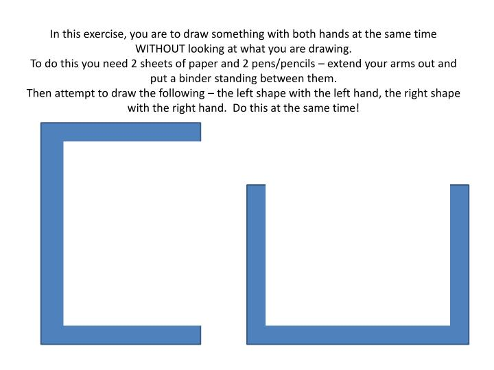 In this exercise, you are to draw something with both hands at the same time WITHOUT looking at what...