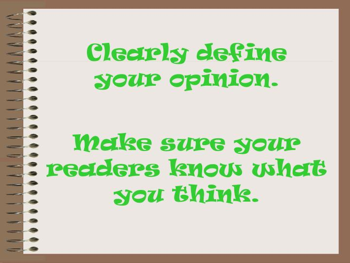 Clearly define   your opinion.