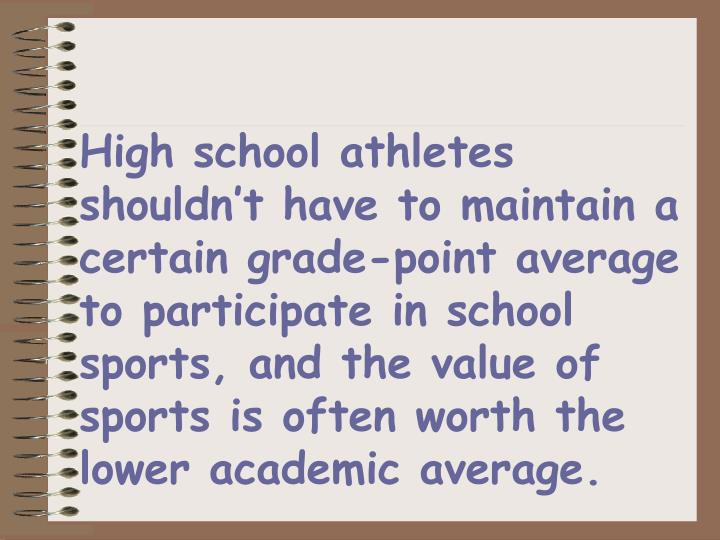 High school athletes shouldn't have to maintain a certain grade-point average to participate in school sports, and the value of sports is often worth the lower academic average.