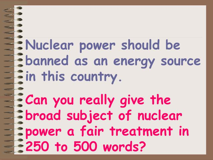 Nuclear power should be banned as an energy source in this country.