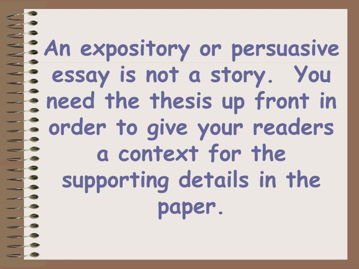 An expository or persuasive essay is not a story.  You need the thesis up front in order to give your readers a context for the supporting details in the paper.