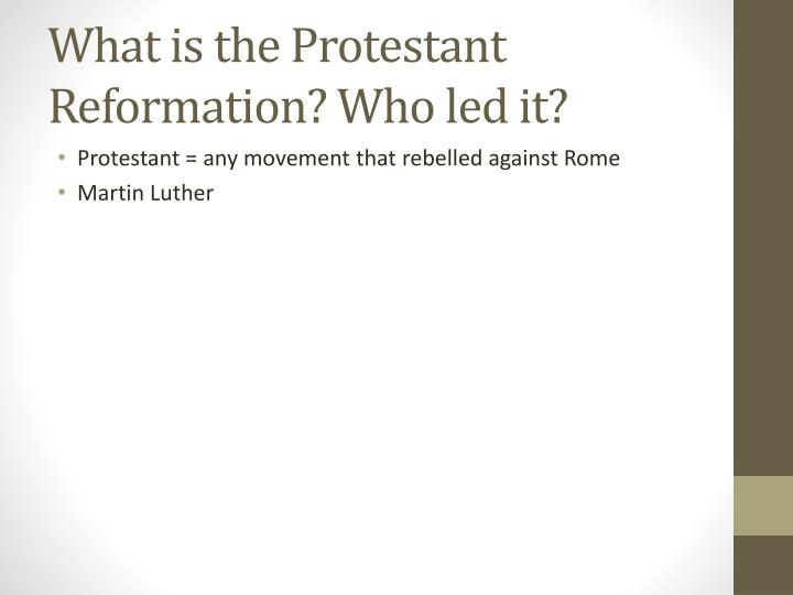 What is the Protestant Reformation? Who led it?