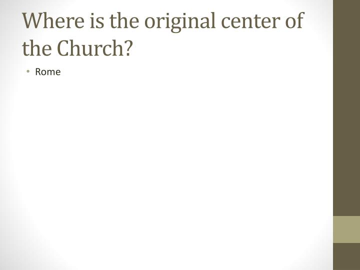 Where is the original center of the Church?