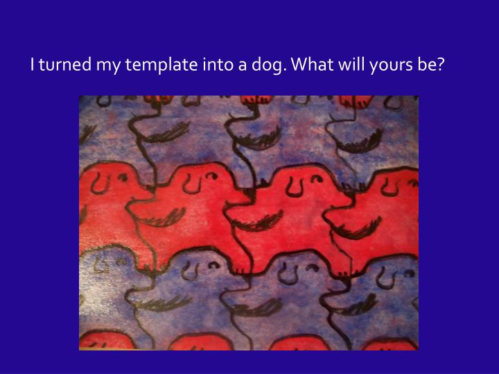 I turned my template into a dog. What will yours be?