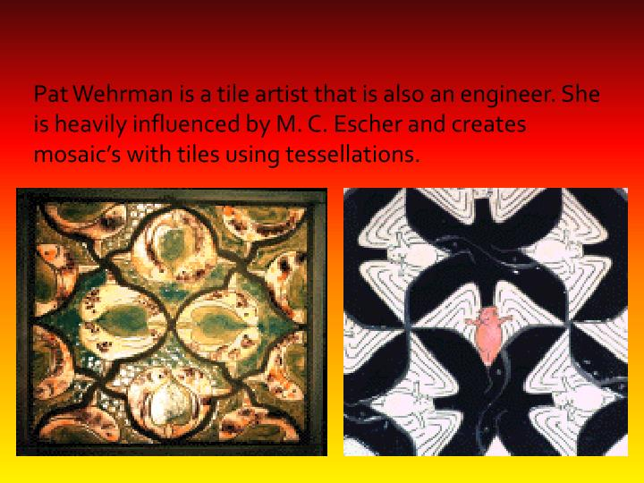 Pat Wehrman is a tile artist that is also an engineer. She is heavily influenced by M. C. Escher and creates mosaic's with tiles using tessellations.