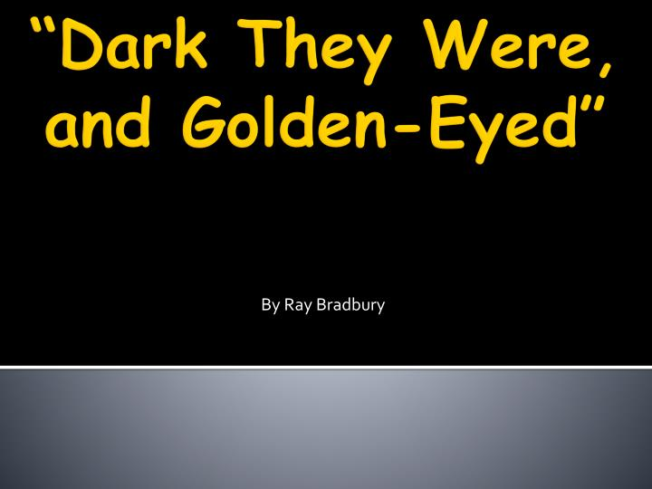 dark they were and golden eyed by ray bradbury essay Science essays: dark they were, and golden-eyed the tainted food and then the yellow eyes of the people 'you know they have yellow eyes' (bradbury.